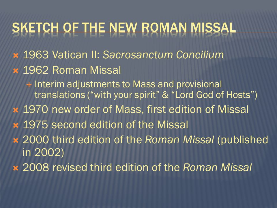  1963 Vatican II: Sacrosanctum Concilium  1962 Roman Missal  Interim adjustments to Mass and provisional translations ( with your spirit & Lord God of Hosts )  1970 new order of Mass, first edition of Missal  1975 second edition of the Missal  2000 third edition of the Roman Missal (published in 2002)  2008 revised third edition of the Roman Missal
