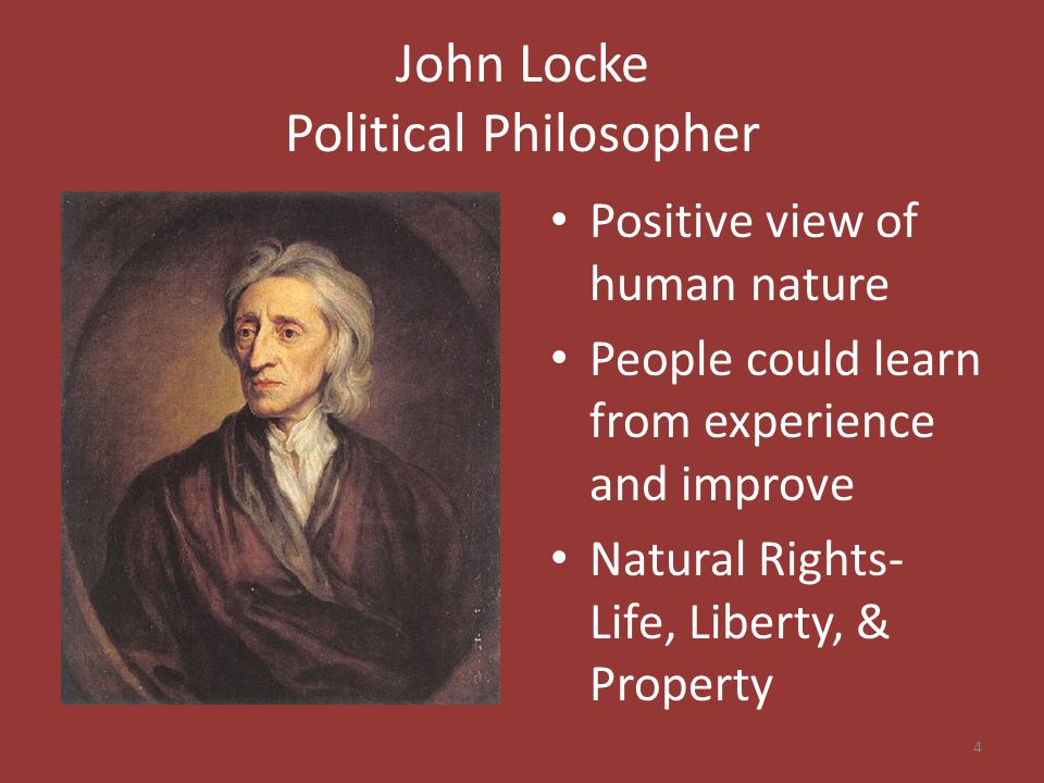 John Locke Political Philosopher Positive view of human nature People could learn from experience and improve Natural Rights- Life, Liberty, & Property 4