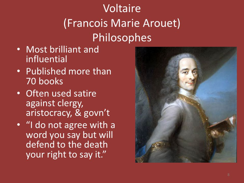 Voltaire (Francois Marie Arouet) Philosophes Most brilliant and influential Published more than 70 books Often used satire against clergy, aristocracy, & govn't I do not agree with a word you say but will defend to the death your right to say it. 8