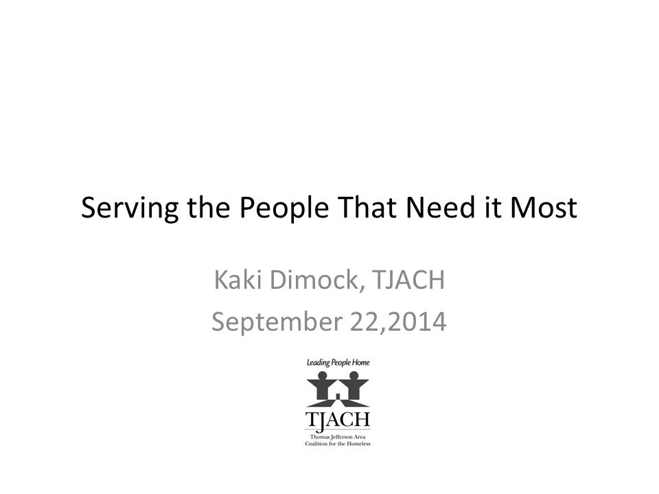 Serving the People That Need it Most Kaki Dimock, TJACH September 22,2014