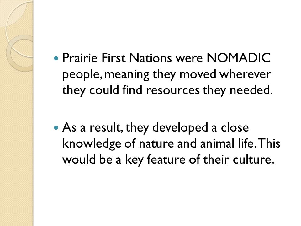 Prairie First Nations were NOMADIC people, meaning they moved wherever they could find resources they needed.