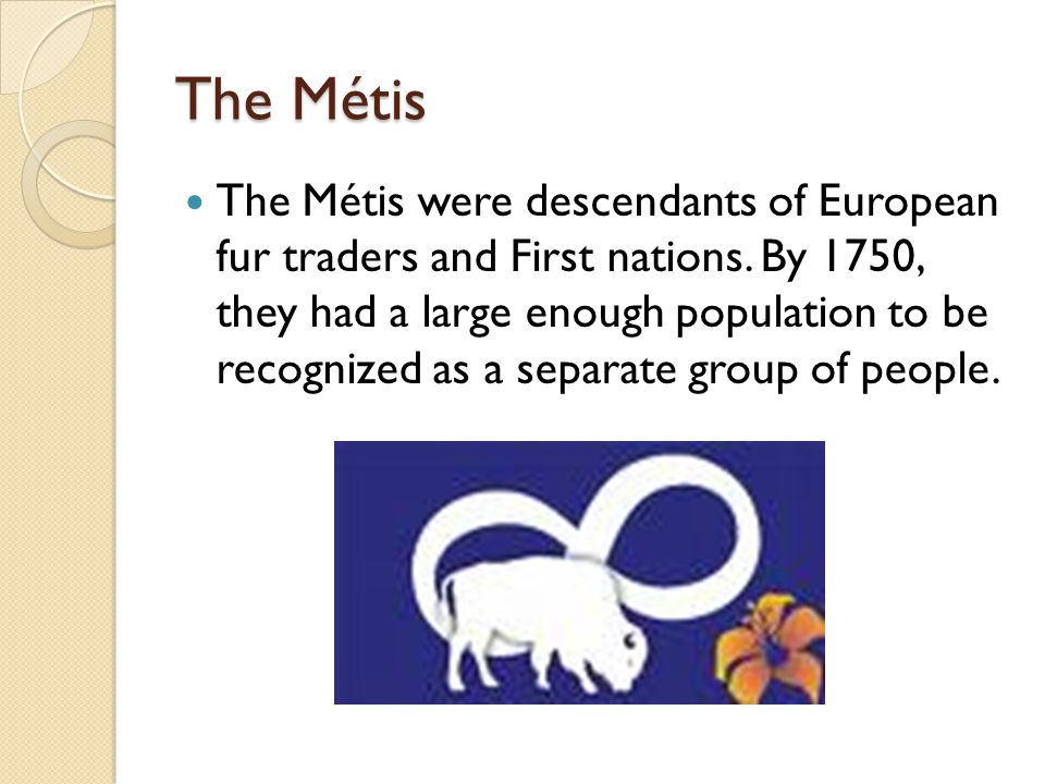 The Métis The Métis were descendants of European fur traders and First nations.