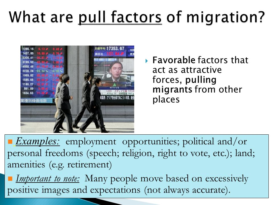  Favorable factors that act as attractive forces, pulling migrants from other places Examples: employment opportunities; political and/or personal freedoms (speech; religion, right to vote, etc.); land; amenities (e.g.