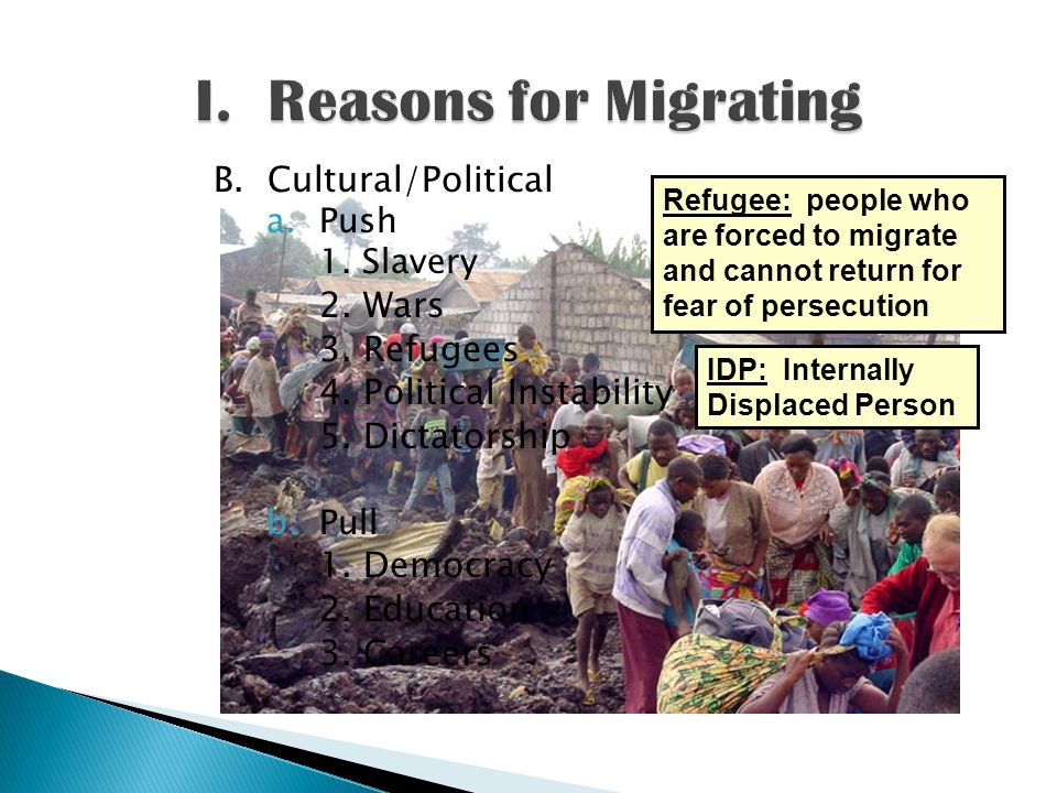 B. Cultural/Political a.Push 1. Slavery 2.Wars 3.Refugees 4.Political Instability 5.Dictatorship b.Pull 1.Democracy 2.Education 3.Careers Refugee: peo
