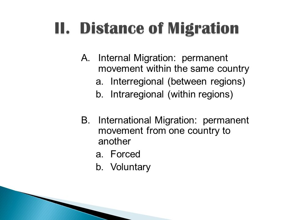 A.Internal Migration: permanent movement within the same country a.Interregional (between regions) b.Intraregional (within regions) B.International Migration: permanent movement from one country to another a.Forced b.Voluntary