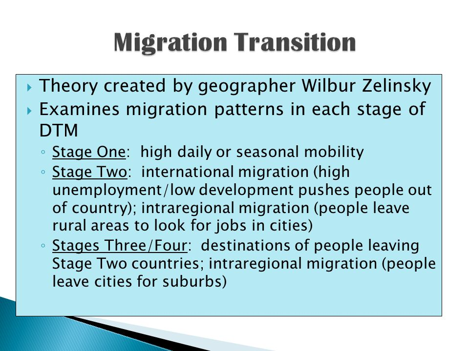  Theory created by geographer Wilbur Zelinsky  Examines migration patterns in each stage of DTM ◦ Stage One: high daily or seasonal mobility ◦ Stage Two: international migration (high unemployment/low development pushes people out of country); intraregional migration (people leave rural areas to look for jobs in cities) ◦ Stages Three/Four: destinations of people leaving Stage Two countries; intraregional migration (people leave cities for suburbs)