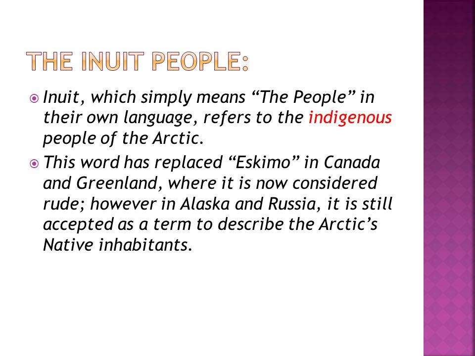 " Inuit, which simply means ""The People"" in their own language, refers to the indigenous people of the Arctic.  This word has replaced ""Eskimo"" in Ca"