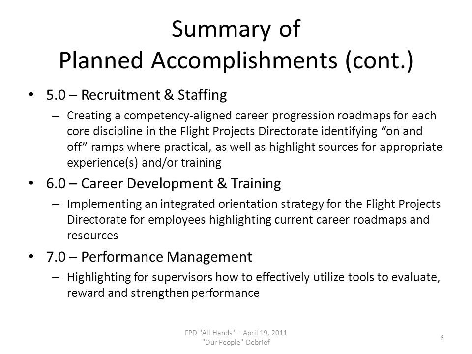 Summary of Planned Accomplishments (cont.) 5.0 – Recruitment & Staffing – Creating a competency-aligned career progression roadmaps for each core discipline in the Flight Projects Directorate identifying on and off ramps where practical, as well as highlight sources for appropriate experience(s) and/or training 6.0 – Career Development & Training – Implementing an integrated orientation strategy for the Flight Projects Directorate for employees highlighting current career roadmaps and resources 7.0 – Performance Management – Highlighting for supervisors how to effectively utilize tools to evaluate, reward and strengthen performance FPD All Hands – April 19, 2011 Our People Debrief 6