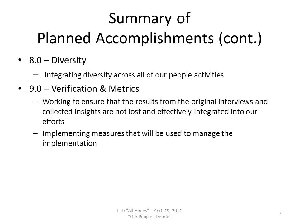 Summary of Planned Accomplishments (cont.) 8.0 – Diversity – Integrating diversity across all of our people activities 9.0 – Verification & Metrics – Working to ensure that the results from the original interviews and collected insights are not lost and effectively integrated into our efforts – Implementing measures that will be used to manage the implementation FPD All Hands – April 19, 2011 Our People Debrief 7