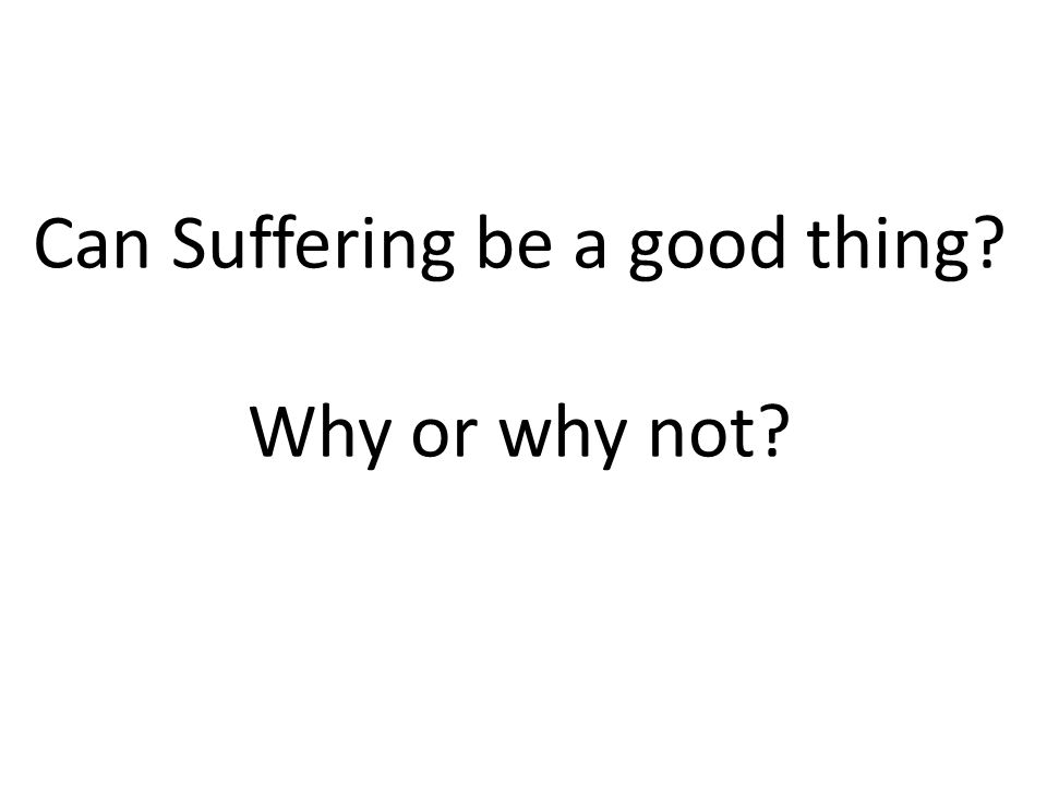 Can Suffering be a good thing? Why or why not?