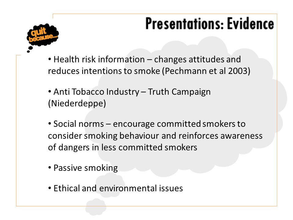 Health risk information – changes attitudes and reduces intentions to smoke (Pechmann et al 2003) Anti Tobacco Industry – Truth Campaign (Niederdeppe) Social norms – encourage committed smokers to consider smoking behaviour and reinforces awareness of dangers in less committed smokers Passive smoking Ethical and environmental issues