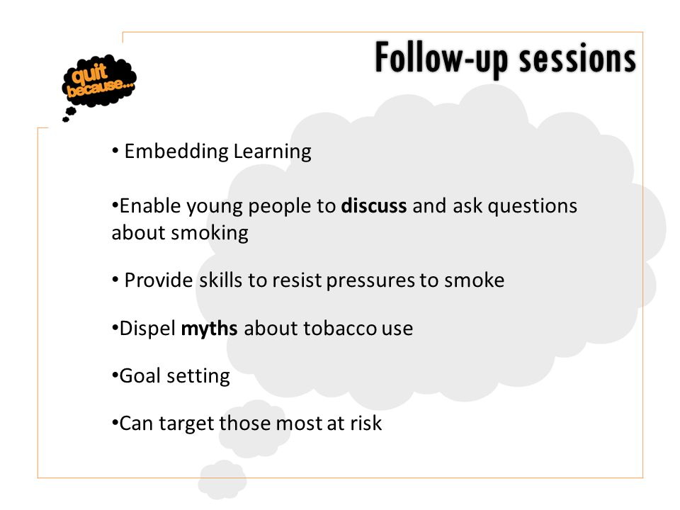 Embedding Learning Enable young people to discuss and ask questions about smoking Provide skills to resist pressures to smoke Dispel myths about tobacco use Goal setting Can target those most at risk