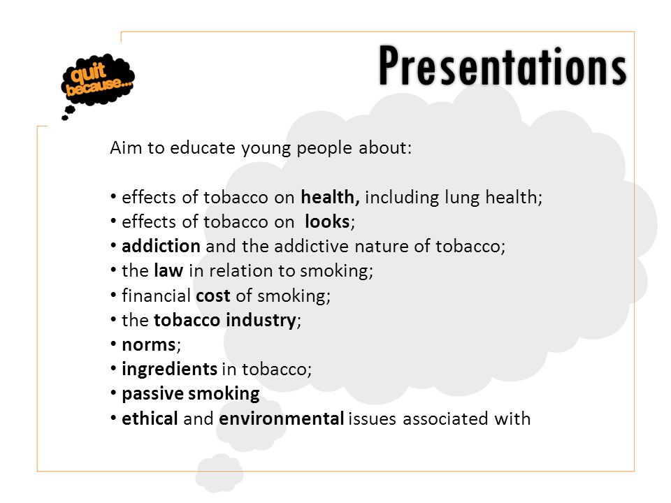 Aim to educate young people about: effects of tobacco on health, including lung health; effects of tobacco on looks; addiction and the addictive nature of tobacco; the law in relation to smoking; financial cost of smoking; the tobacco industry; norms; ingredients in tobacco; passive smoking ethical and environmental issues associated with