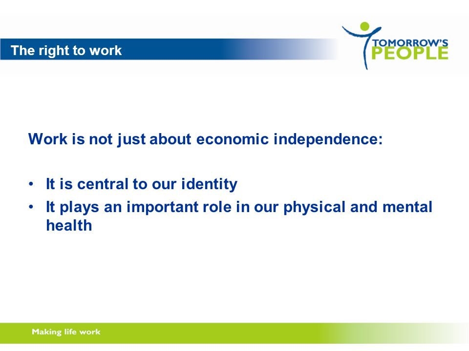 The right to work Work is not just about economic independence: It is central to our identity It plays an important role in our physical and mental health