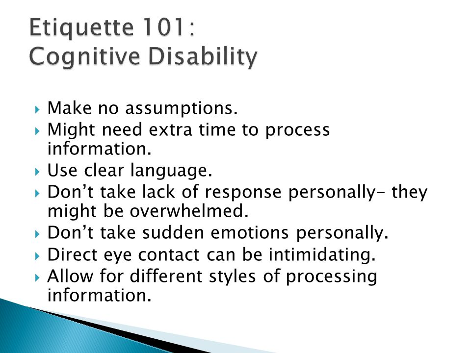  Make no assumptions.  Might need extra time to process information.  Use clear language.  Don't take lack of response personally- they might be o