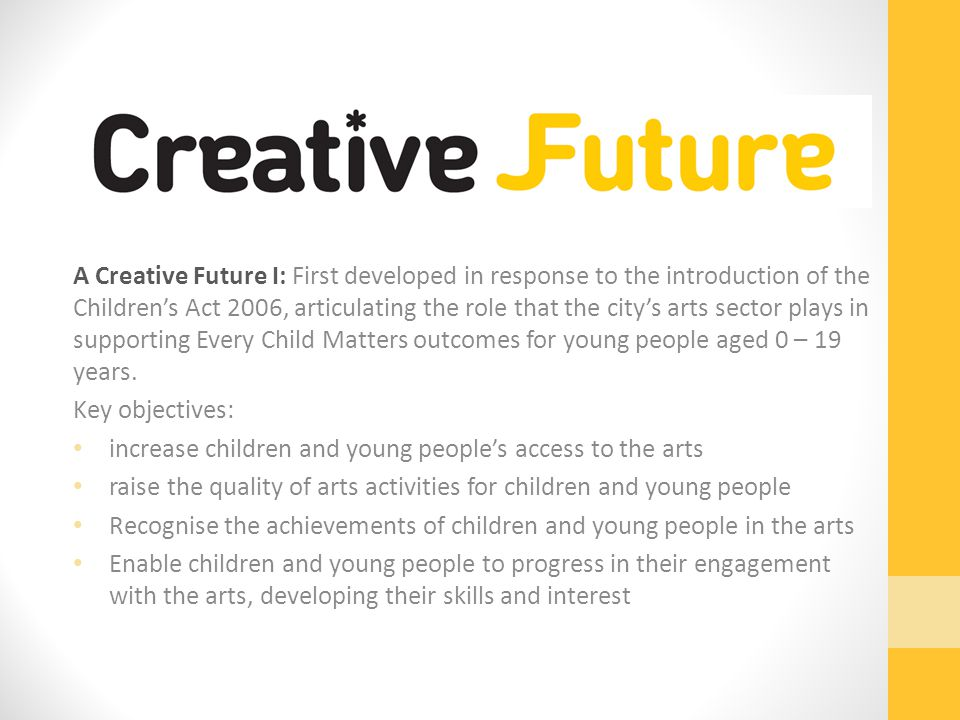A Creative Future I: First developed in response to the introduction of the Children's Act 2006, articulating the role that the city's arts sector plays in supporting Every Child Matters outcomes for young people aged 0 – 19 years.