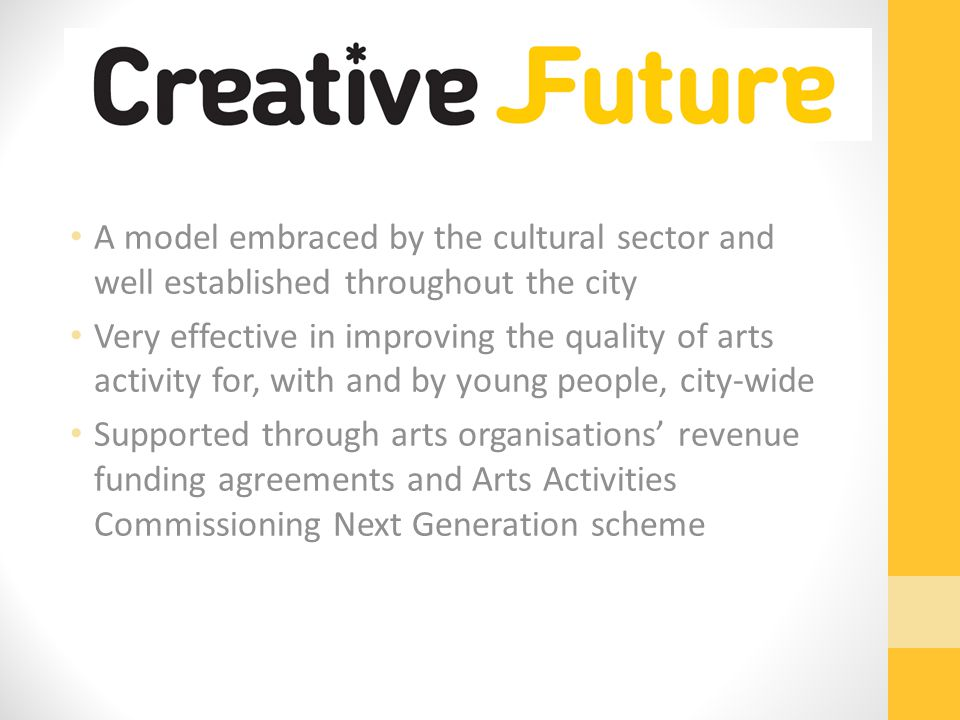 A model embraced by the cultural sector and well established throughout the city Very effective in improving the quality of arts activity for, with and by young people, city-wide Supported through arts organisations' revenue funding agreements and Arts Activities Commissioning Next Generation scheme
