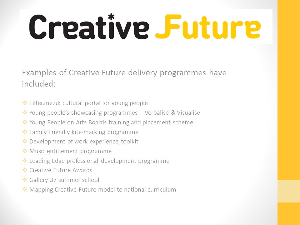 Examples of Creative Future delivery programmes have included:  Filter.me.uk cultural portal for young people  Young people's showcasing programmes – Verbalise & Visualise  Young People on Arts Boards training and placement scheme  Family Friendly kite-marking programme  Development of work experience toolkit  Music entitlement programme  Leading Edge professional development programme  Creative Future Awards  Gallery 37 summer school  Mapping Creative Future model to national curriculum