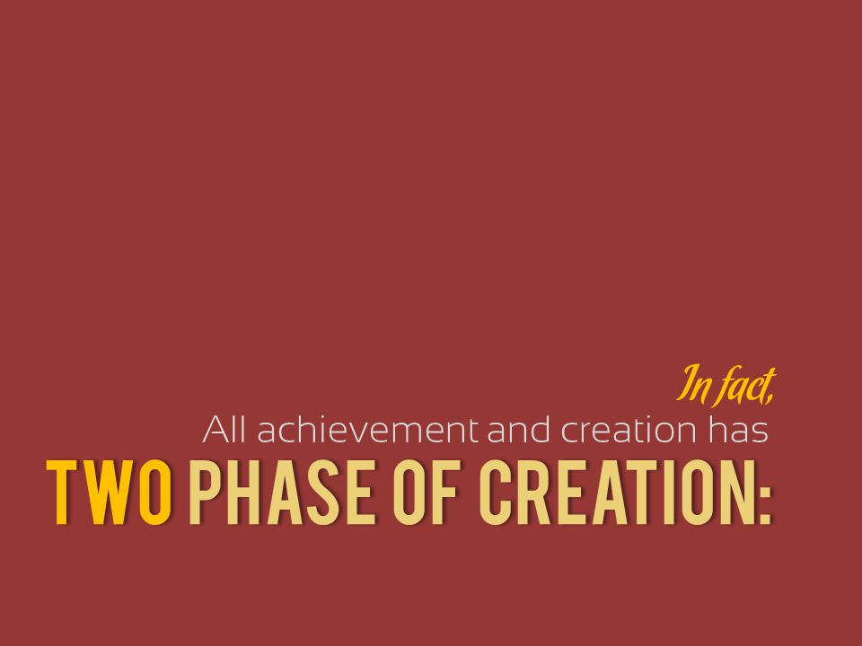 TWO PHASE of Creation: In fact, All achievement and creation has