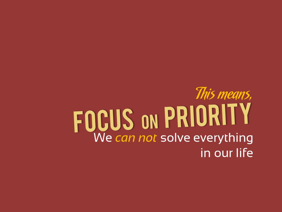Focus on PRIORITY This means, We can not solve everything in our life