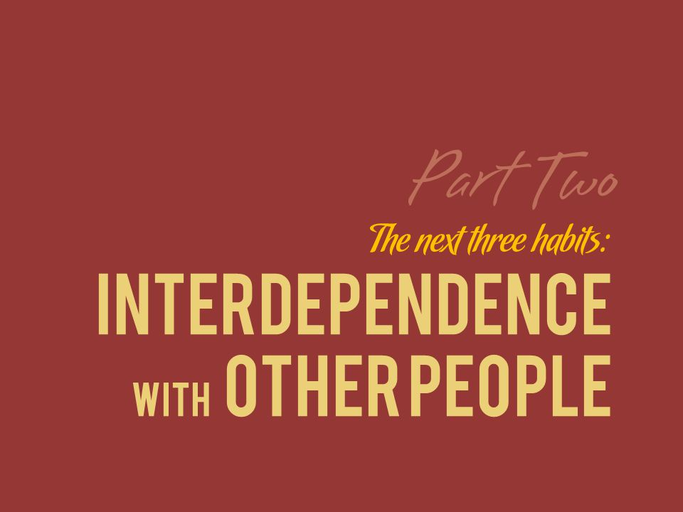 The next three habits: INTERDEPENDENCE WITH OTHER PEOPLE Part Two