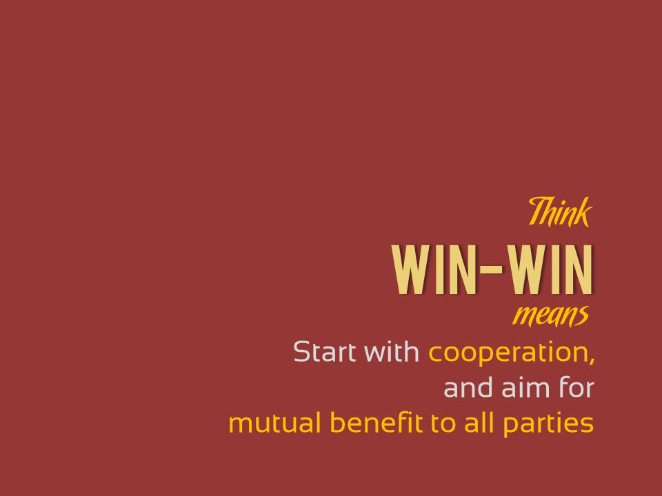 WIN-WIN Start with cooperation, and aim for mutual benefit to all parties Think means