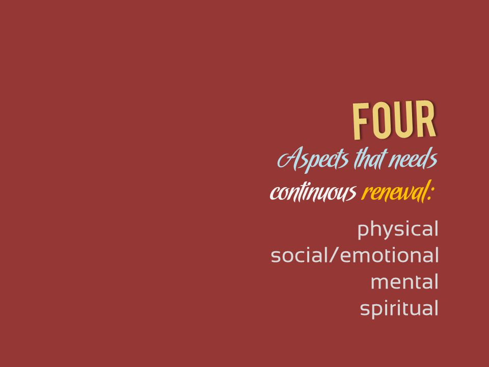 Aspects that needs physical social/emotional continuous renewal: mental spiritual Four