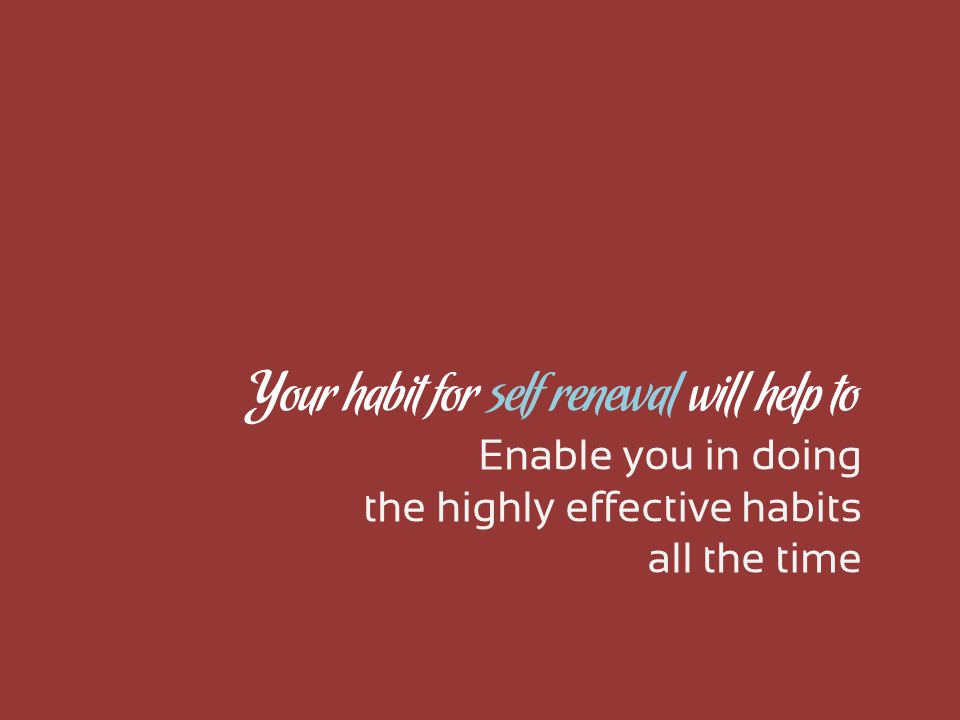 Enable you in doing the highly effective habits all the time Your habit for self renewal will help to