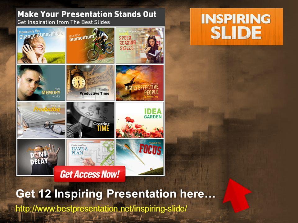 Get 12 Inspiring Presentation here… http://www.bestpresentation.net/inspiring-slide/ Get 12 Inspiring Presentation here… http://www.bestpresentation.net/inspiring-slide/