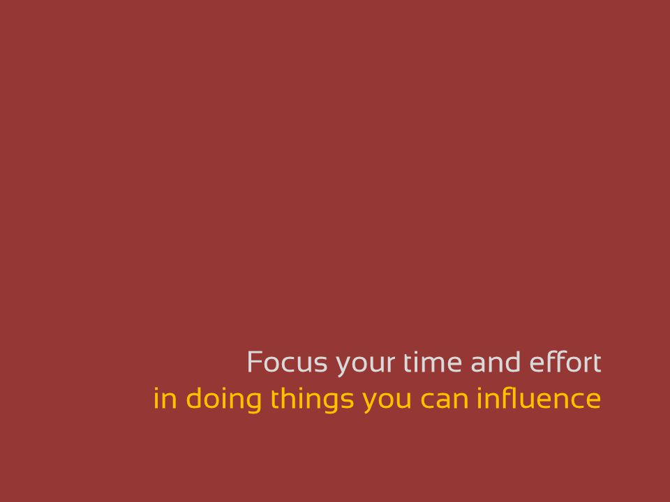 Focus your time and effort in doing things you can influence
