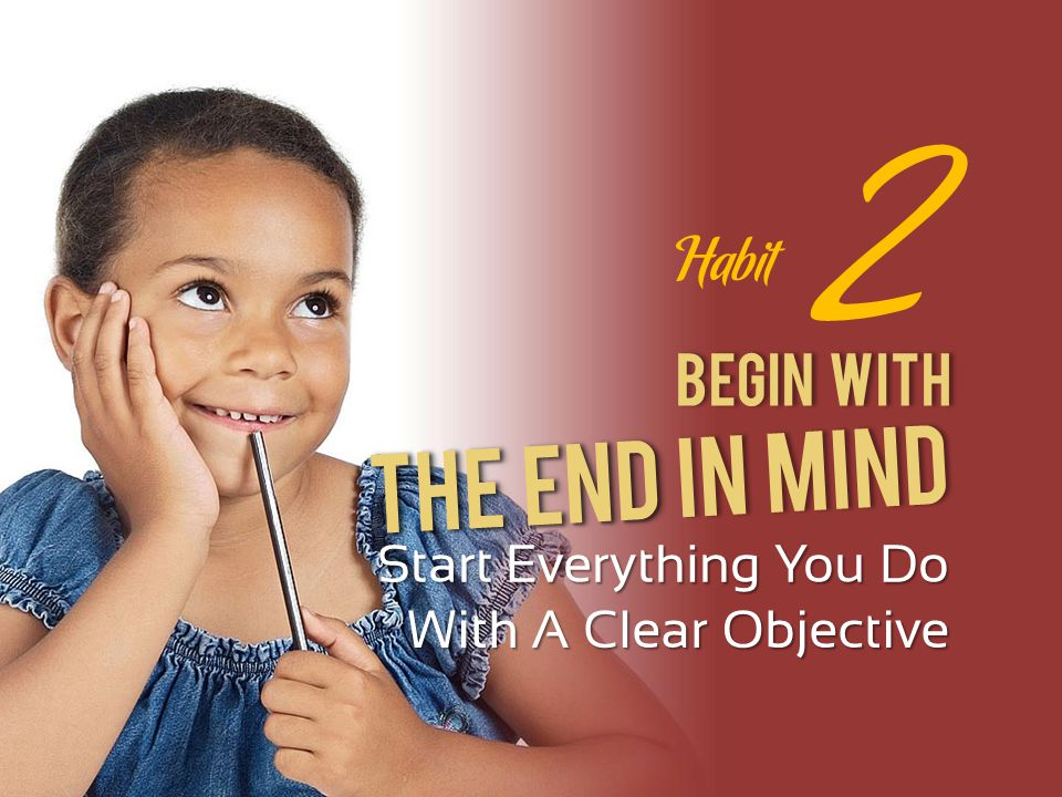 Begin With Start Everything You Do With A Clear Objective 2 The End The End In Mind Habit
