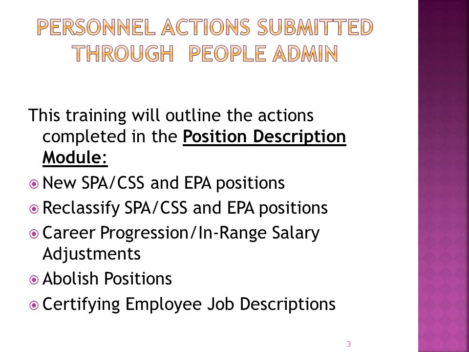 This training will outline the actions completed in the Position Description Module:  New SPA/CSS and EPA positions  Reclassify SPA/CSS and EPA posi