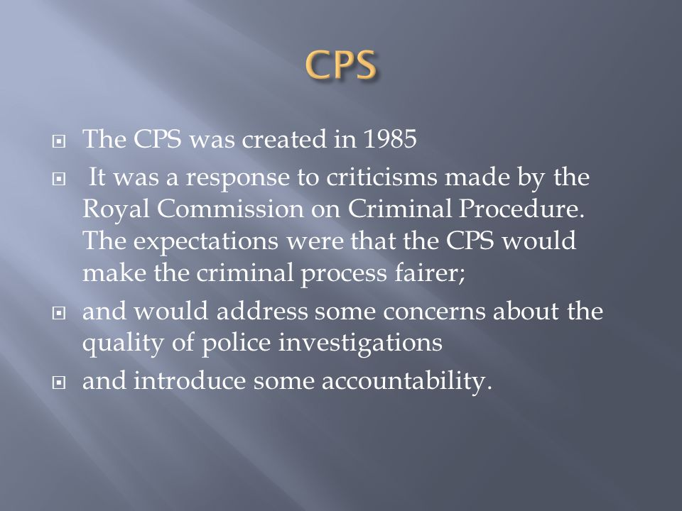  The CPS was created in 1985  It was a response to criticisms made by the Royal Commission on Criminal Procedure.