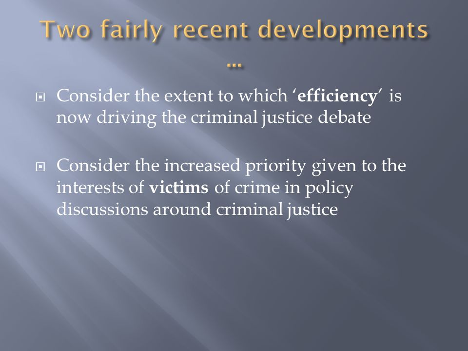  Consider the extent to which ' efficiency ' is now driving the criminal justice debate  Consider the increased priority given to the interests of victims of crime in policy discussions around criminal justice