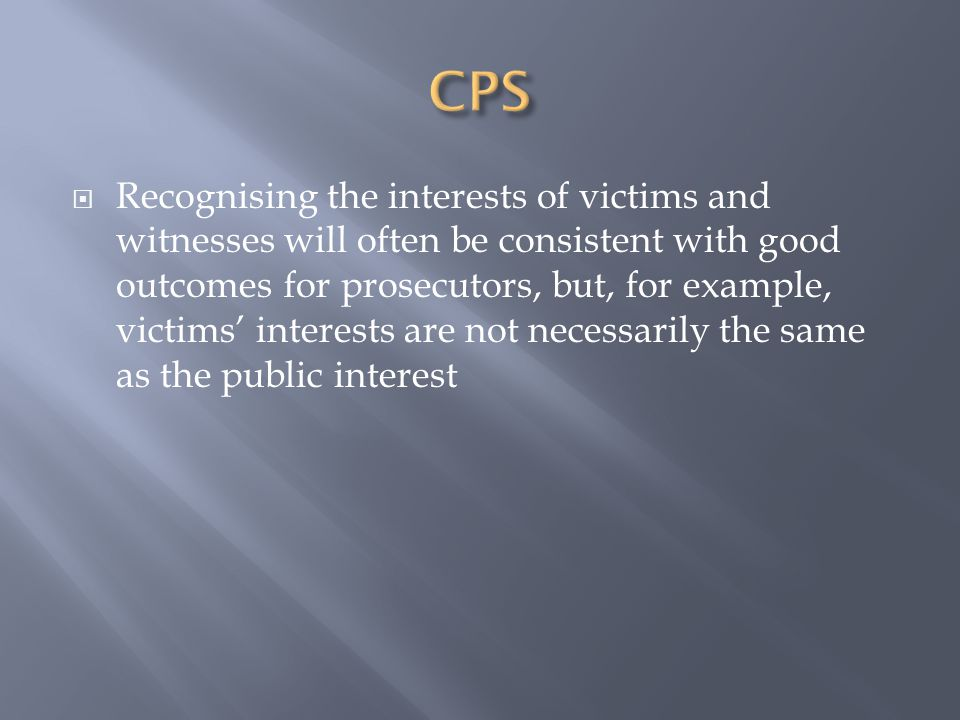  Recognising the interests of victims and witnesses will often be consistent with good outcomes for prosecutors, but, for example, victims' interests are not necessarily the same as the public interest