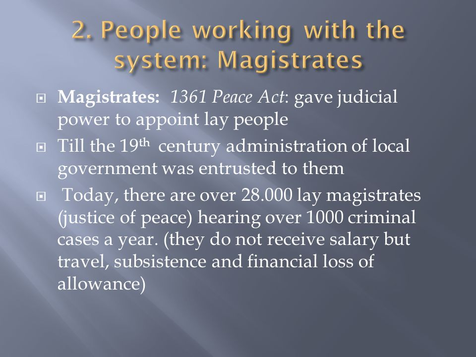  Magistrates: 1361 Peace Act : gave judicial power to appoint lay people  Till the 19 th century administration of local government was entrusted to them  Today, there are over 28.000 lay magistrates (justice of peace) hearing over 1000 criminal cases a year.