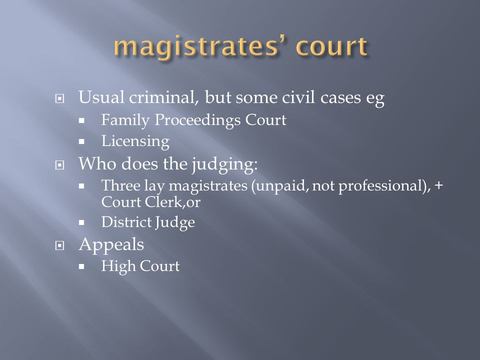  Usual criminal, but some civil cases eg  Family Proceedings Court  Licensing  Who does the judging:  Three lay magistrates (unpaid, not professional), + Court Clerk,or  District Judge  Appeals  High Court
