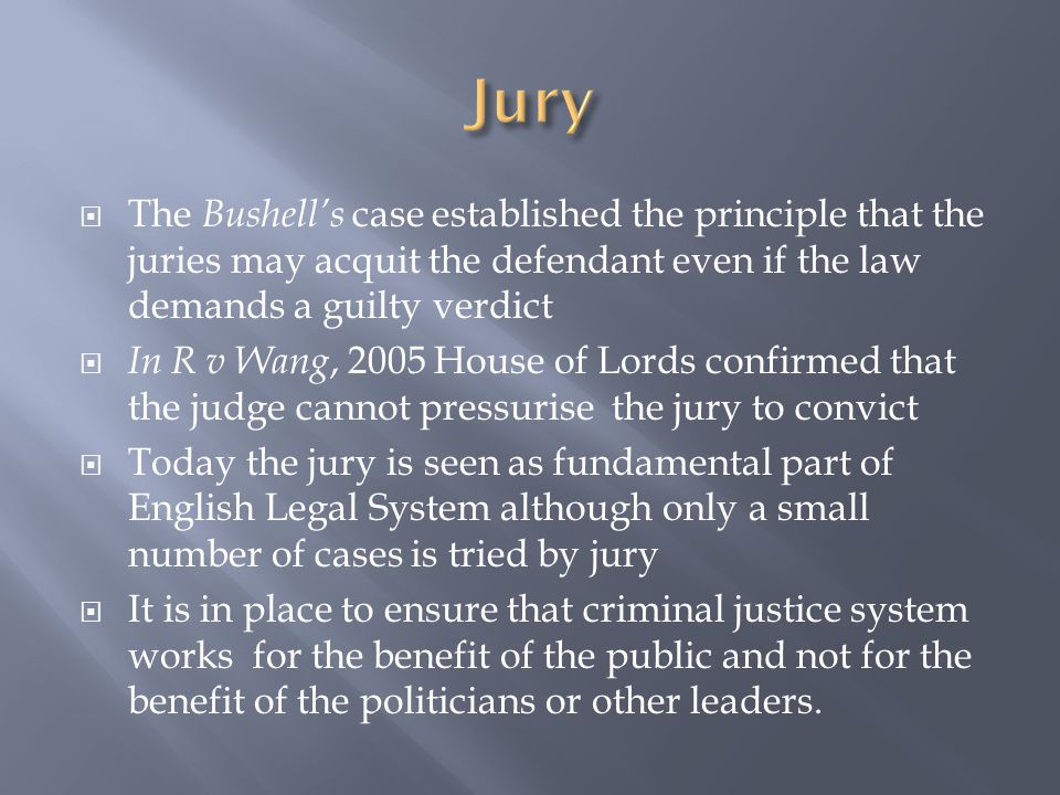  The Bushell's case established the principle that the juries may acquit the defendant even if the law demands a guilty verdict  In R v Wang, 2005 House of Lords confirmed that the judge cannot pressurise the jury to convict  Today the jury is seen as fundamental part of English Legal System although only a small number of cases is tried by jury  It is in place to ensure that criminal justice system works for the benefit of the public and not for the benefit of the politicians or other leaders.