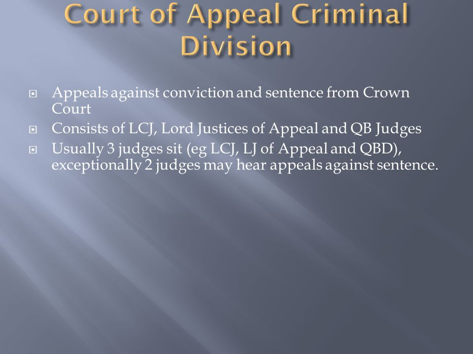  Appeals against conviction and sentence from Crown Court  Consists of LCJ, Lord Justices of Appeal and QB Judges  Usually 3 judges sit (eg LCJ, LJ of Appeal and QBD), exceptionally 2 judges may hear appeals against sentence.
