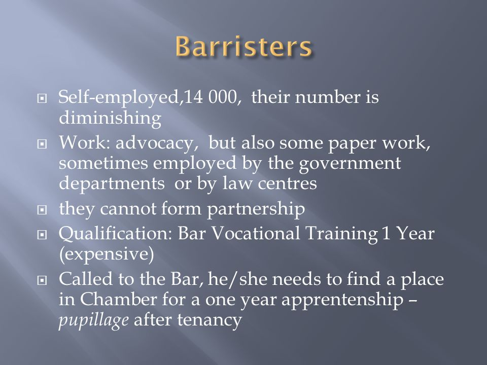  Self-employed,14 000, their number is diminishing  Work: advocacy, but also some paper work, sometimes employed by the government departments or by law centres  they cannot form partnership  Qualification: Bar Vocational Training 1 Year (expensive)  Called to the Bar, he/she needs to find a place in Chamber for a one year apprentenship – pupillage after tenancy