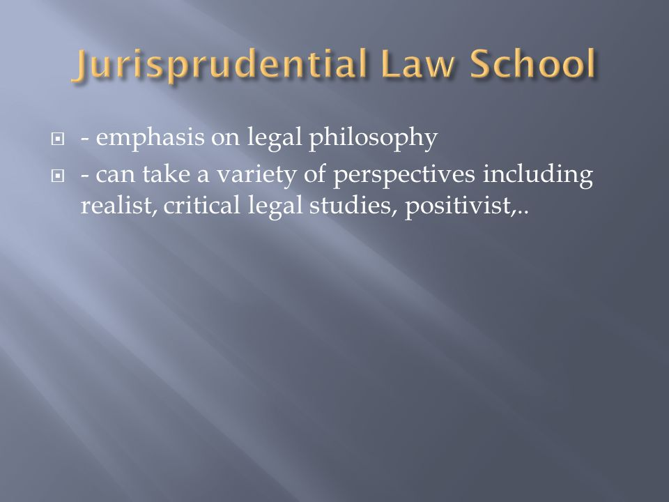 - emphasis on legal philosophy  - can take a variety of perspectives including realist, critical legal studies, positivist,..