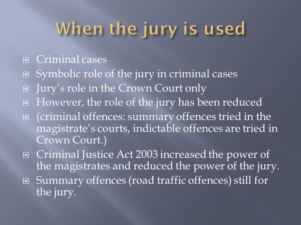  Criminal cases  Symbolic role of the jury in criminal cases  Jury's role in the Crown Court only  However, the role of the jury has been reduced  (criminal offences: summary offences tried in the magistrate's courts, indictable offences are tried in Crown Court.)  Criminal Justice Act 2003 increased the power of the magistrates and reduced the power of the jury.