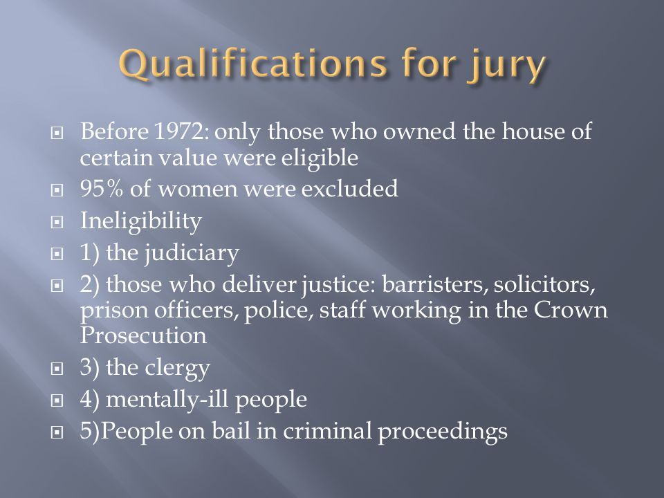  Before 1972: only those who owned the house of certain value were eligible  95% of women were excluded  Ineligibility  1) the judiciary  2) those who deliver justice: barristers, solicitors, prison officers, police, staff working in the Crown Prosecution  3) the clergy  4) mentally-ill people  5)People on bail in criminal proceedings
