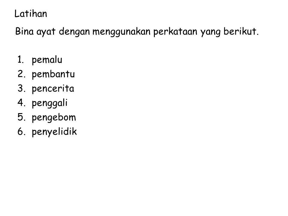 Latihan Bina ayat dengan menggunakan perkataan yang berikut. 1.pemalu 2.pembantu 3.pencerita 4.penggali 5.pengebom 6.penyelidik