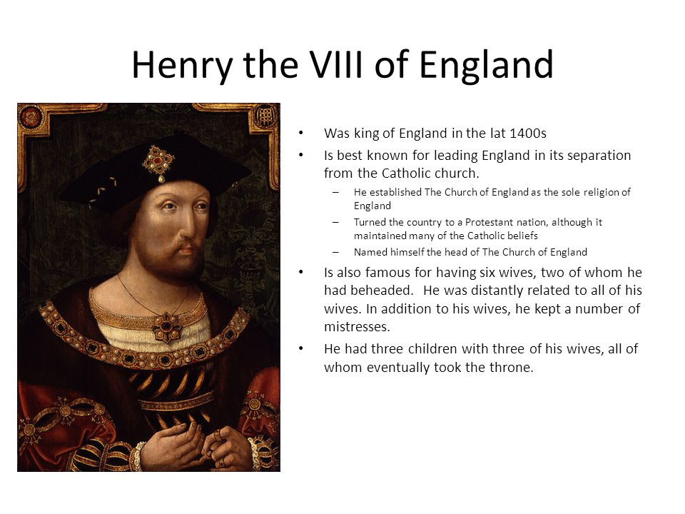 Henry the VIII of England Was king of England in the lat 1400s Is best known for leading England in its separation from the Catholic church.