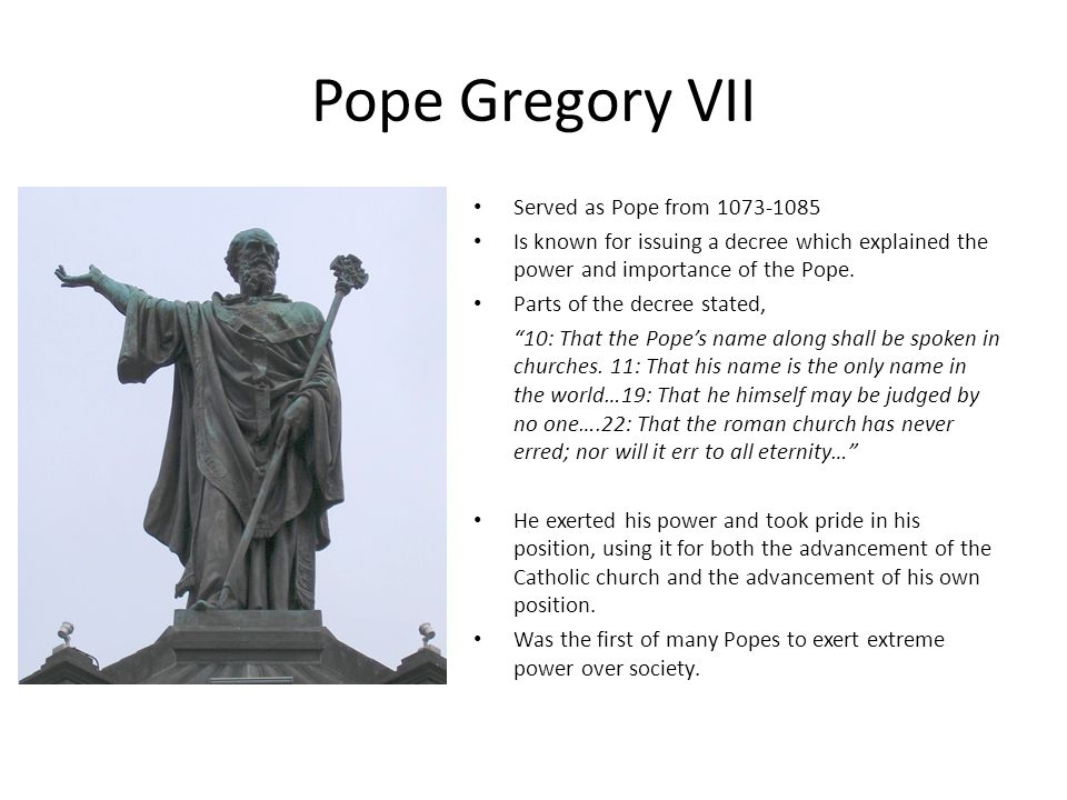 Pope Gregory VII Served as Pope from 1073-1085 Is known for issuing a decree which explained the power and importance of the Pope.