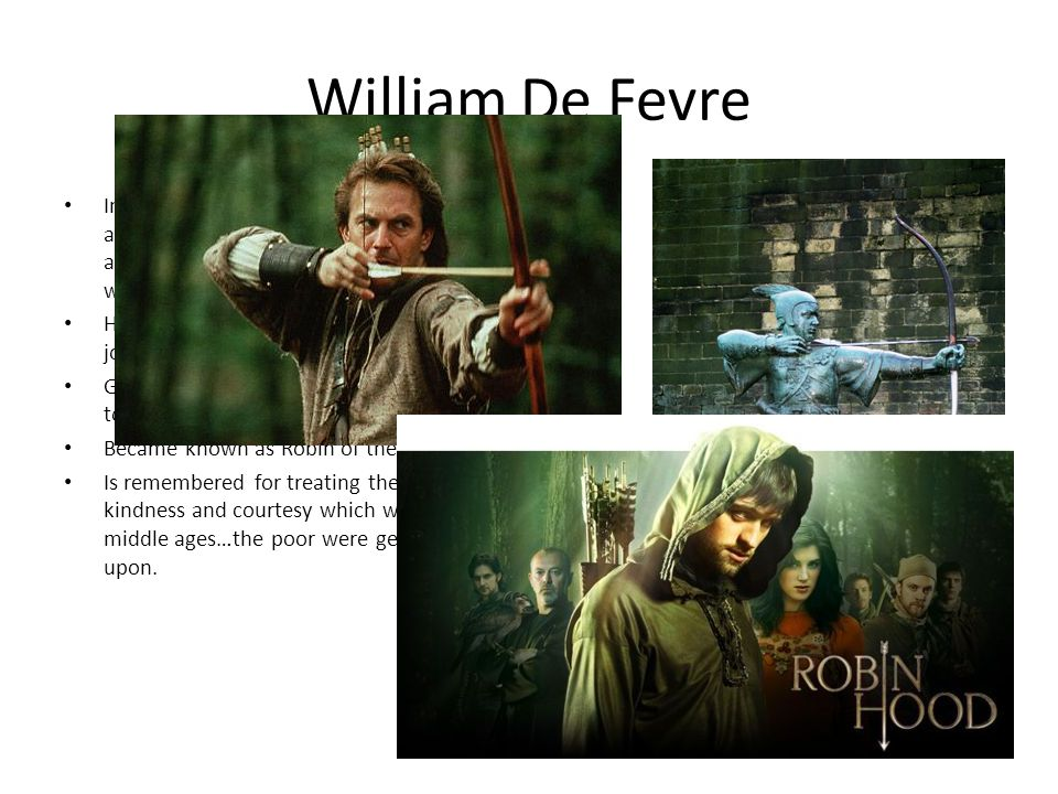 William De Fevre In 1261, a resident of Yorkshire, William was named an outlaw by the Sheriff of Nottingham for going against the king and rebelling when taxes and laws were put into action.