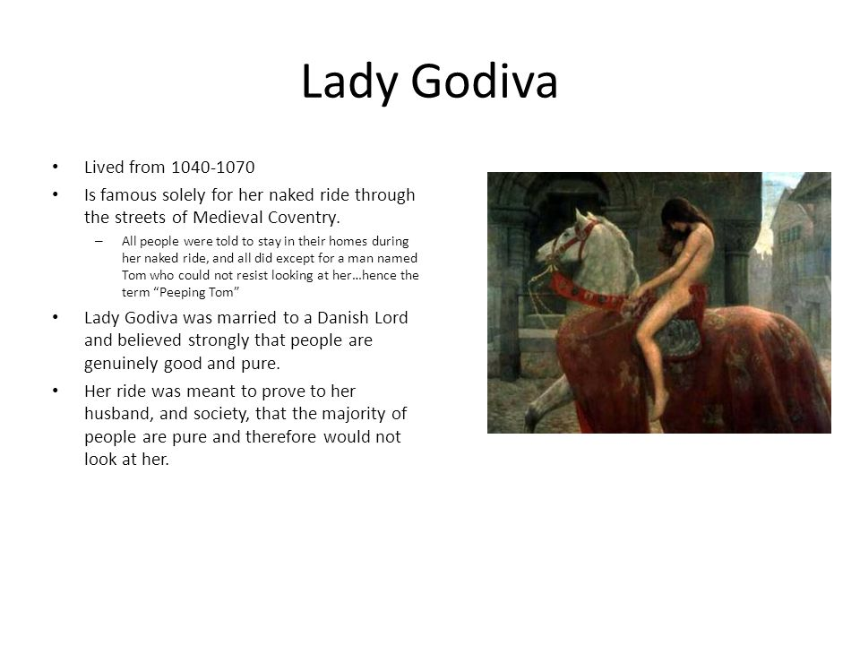 Lady Godiva Lived from 1040-1070 Is famous solely for her naked ride through the streets of Medieval Coventry. – All people were told to stay in their