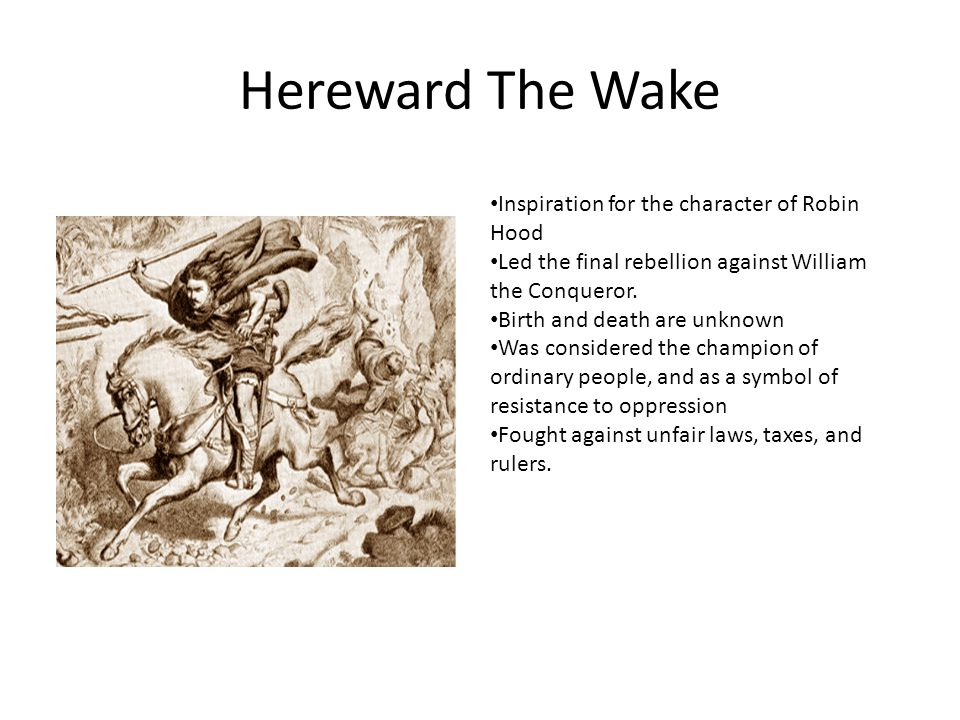 Hereward The Wake Inspiration for the character of Robin Hood Led the final rebellion against William the Conqueror. Birth and death are unknown Was c