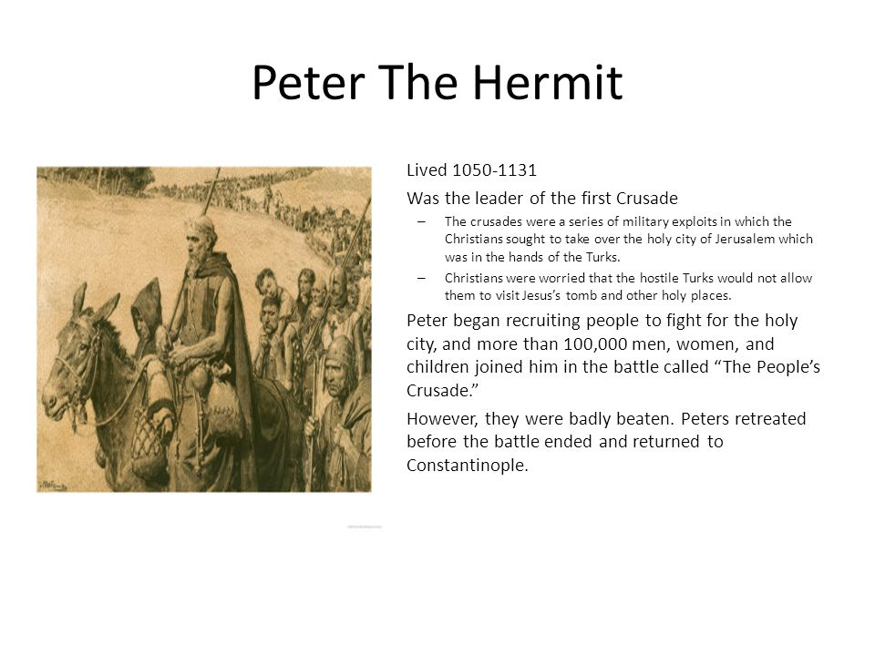 Peter The Hermit Lived 1050-1131 Was the leader of the first Crusade – The crusades were a series of military exploits in which the Christians sought
